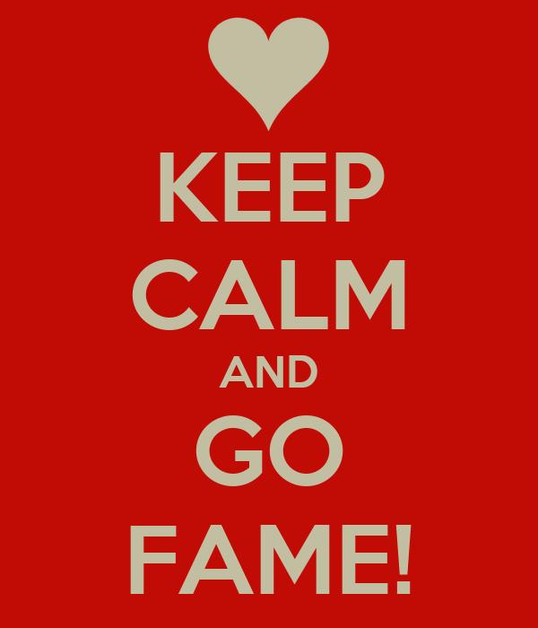 KEEP CALM AND GO FAME!