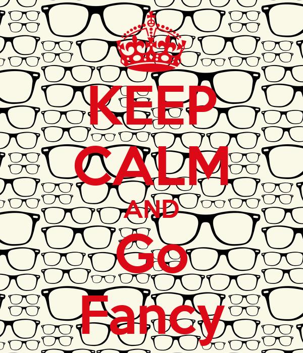 KEEP CALM AND Go Fancy