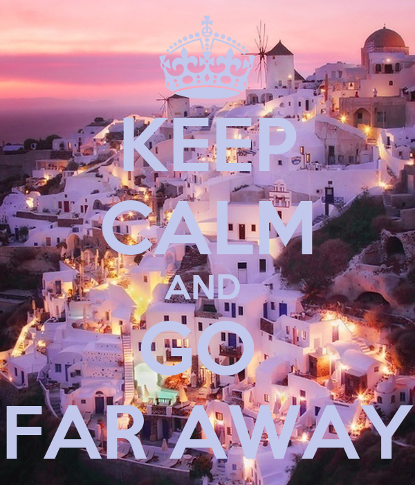 KEEP CALM AND  GO  FAR AWAY