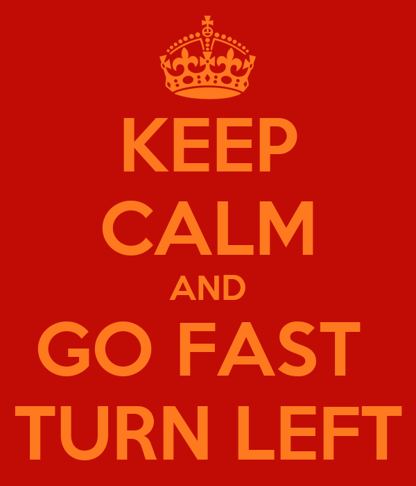 KEEP CALM AND GO FAST  TURN LEFT