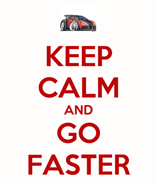KEEP CALM AND GO FASTER