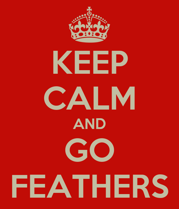 KEEP CALM AND GO FEATHERS
