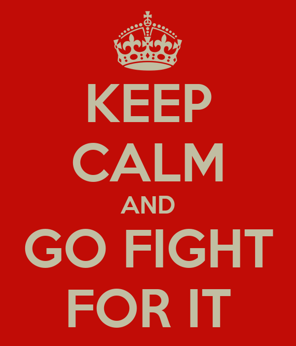 KEEP CALM AND GO FIGHT FOR IT