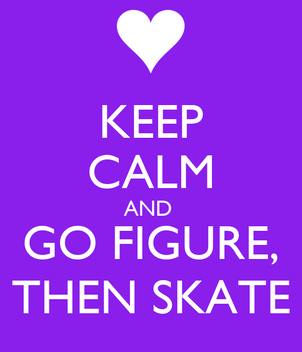 KEEP CALM AND  GO FIGURE, THEN SKATE