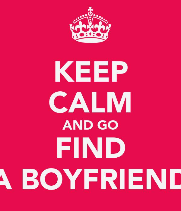 KEEP CALM AND GO FIND A BOYFRIEND