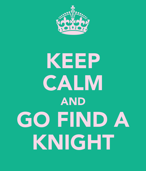 KEEP CALM AND GO FIND A KNIGHT