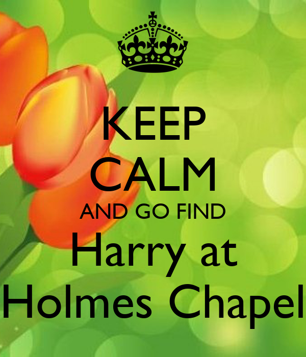 KEEP CALM AND GO FIND Harry at Holmes Chapel