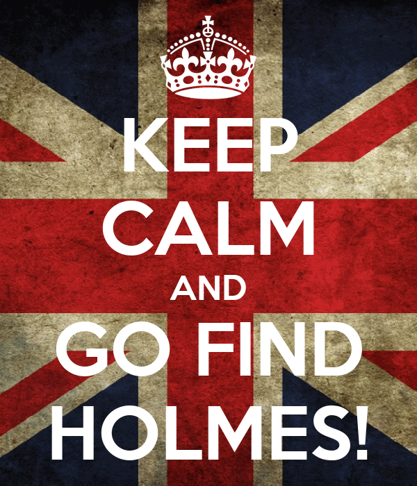 KEEP CALM AND GO FIND HOLMES!