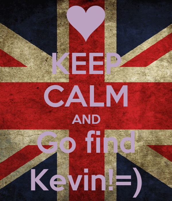 KEEP CALM AND Go find Kevin!=)
