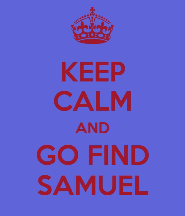 KEEP CALM AND GO FIND SAMUEL