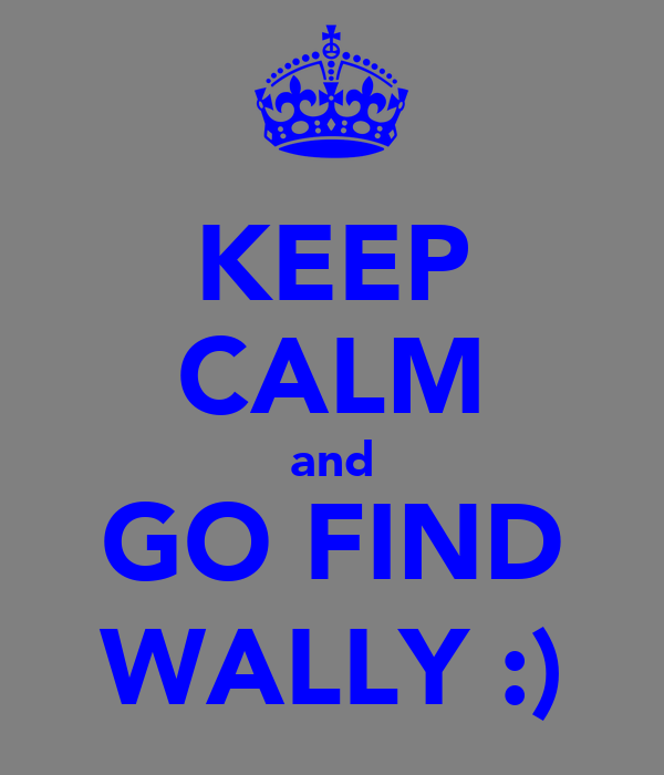 KEEP CALM and GO FIND WALLY :)