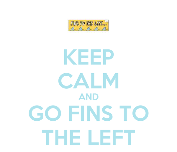 KEEP CALM AND GO FINS TO THE LEFT