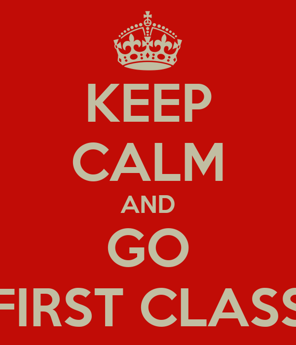 KEEP CALM AND GO FIRST CLASS
