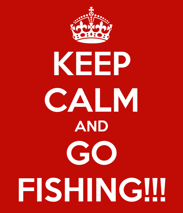 KEEP CALM AND GO FISHING!!!