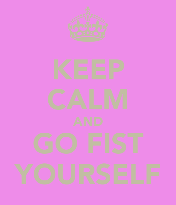 KEEP CALM AND GO FIST YOURSELF