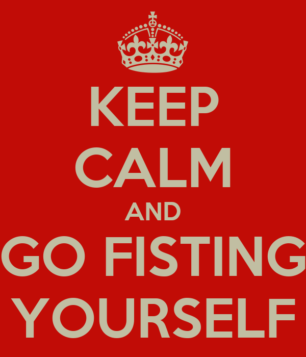 KEEP CALM AND GO FISTING YOURSELF
