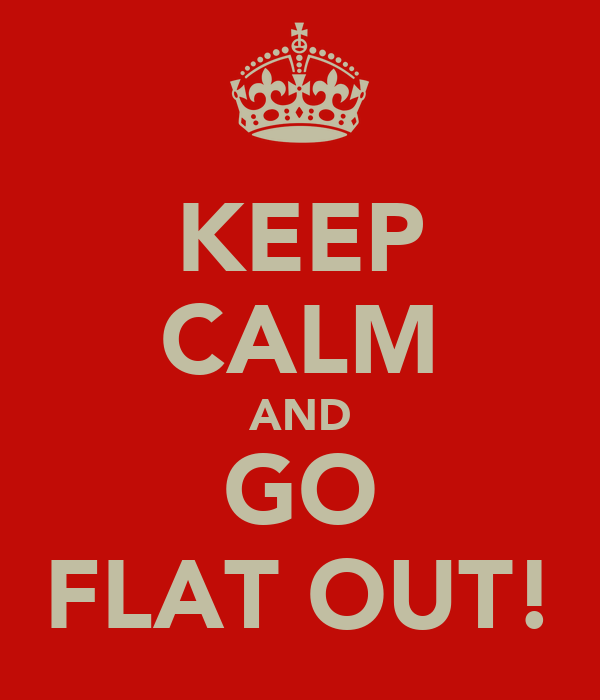 KEEP CALM AND GO FLAT OUT!