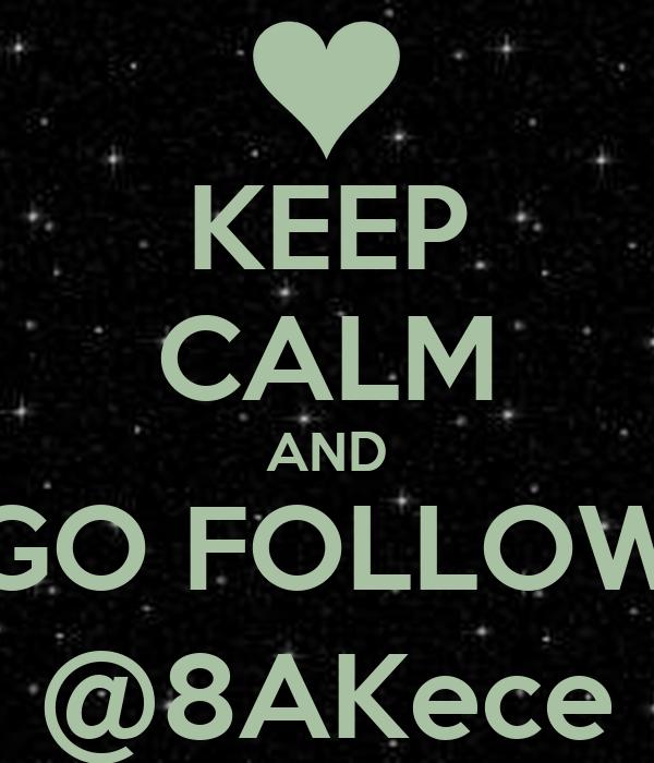 KEEP CALM AND GO FOLLOW @8AKece