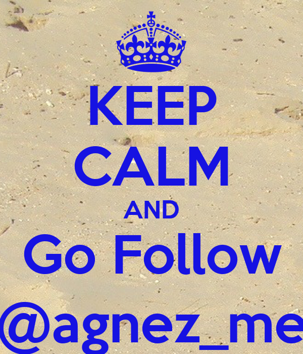 KEEP CALM AND Go Follow @agnez_me