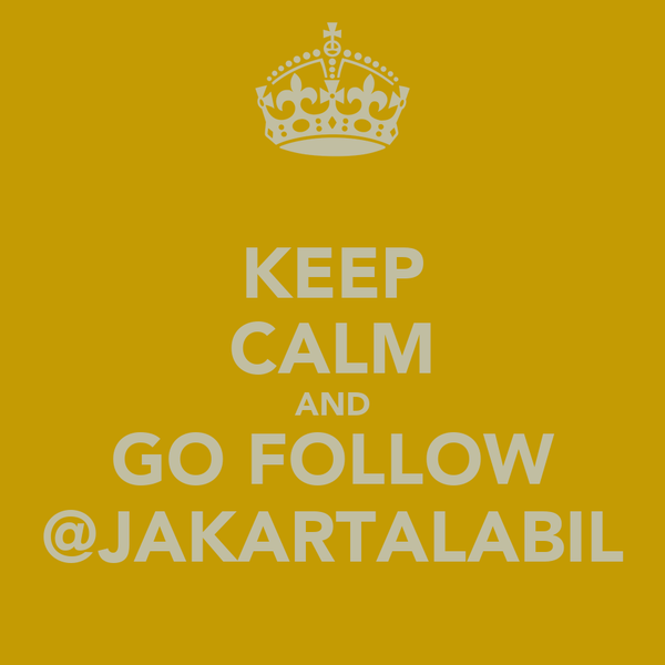 KEEP CALM AND GO FOLLOW @JAKARTALABIL