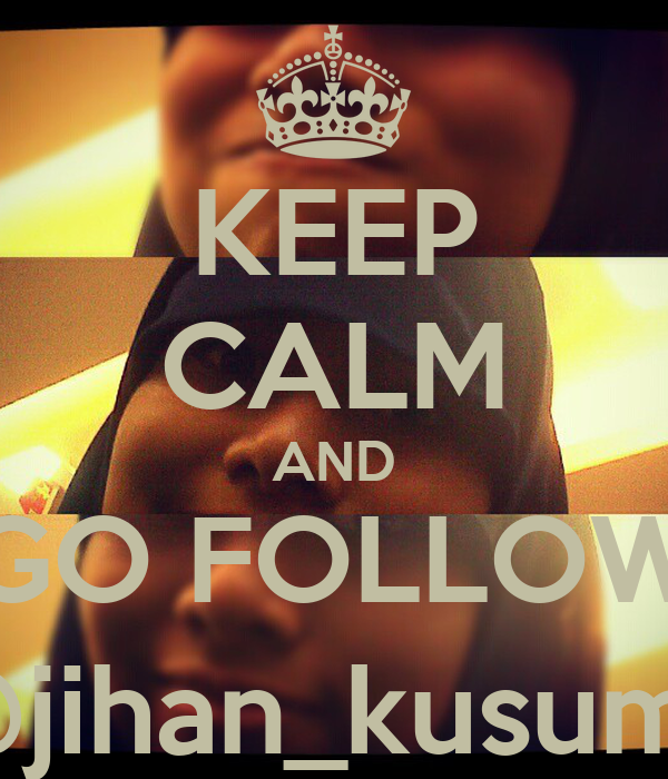 KEEP CALM AND GO FOLLOW @jihan_kusuma