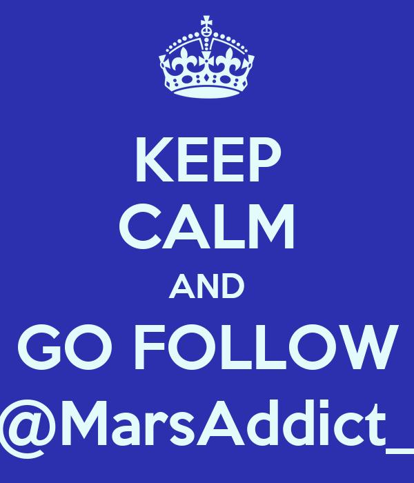 KEEP CALM AND GO FOLLOW @MarsAddict_