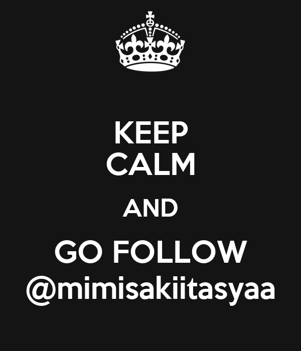 KEEP CALM AND GO FOLLOW @mimisakiitasyaa
