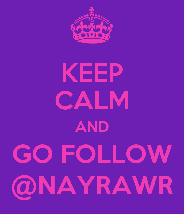 KEEP CALM AND GO FOLLOW @NAYRAWR