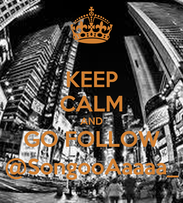 KEEP CALM AND GO FOLLOW @SongooAaaaa_