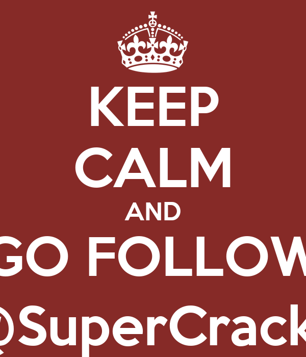 KEEP CALM AND GO FOLLOW @SuperCrack7