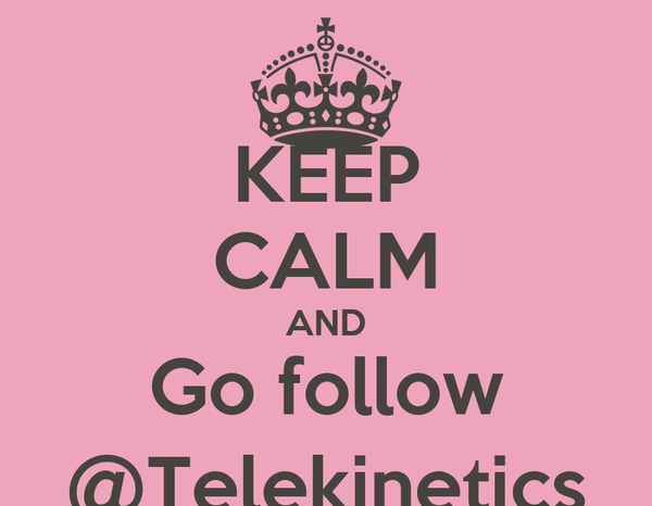 KEEP CALM AND Go follow @Telekinetics