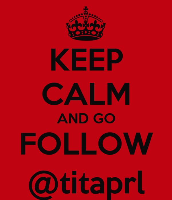 KEEP CALM AND GO FOLLOW @titaprl