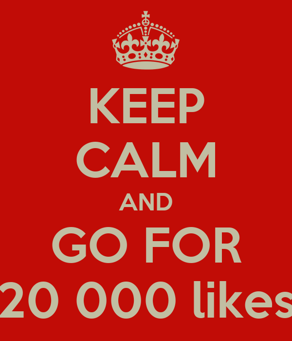 KEEP CALM AND GO FOR 20 000 likes