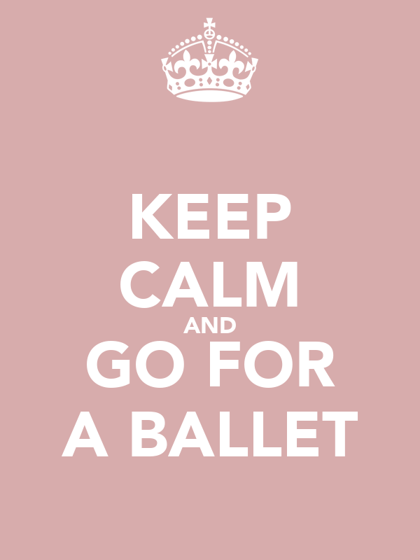 KEEP CALM AND GO FOR A BALLET