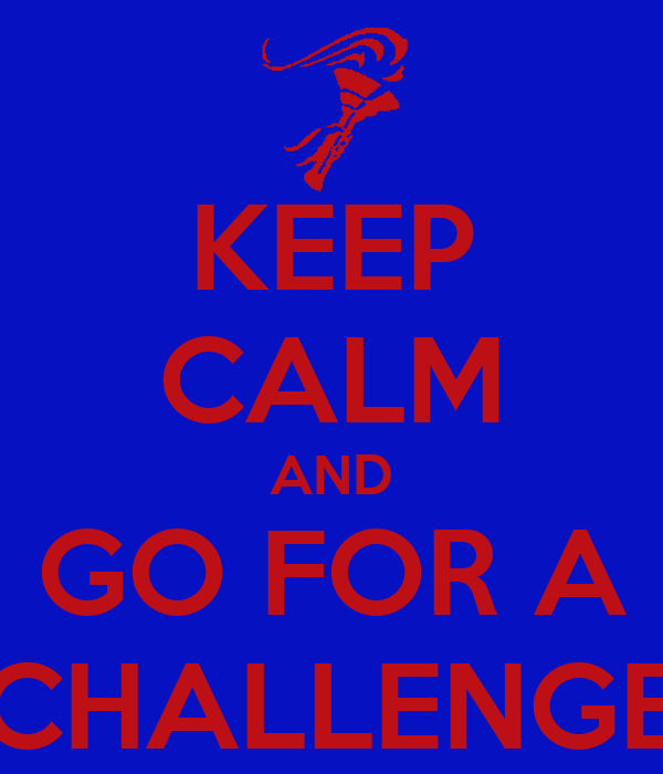 KEEP CALM AND GO FOR A CHALLENGE