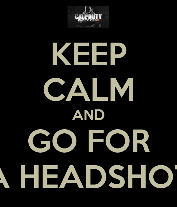 KEEP CALM AND GO FOR A HEADSHOT