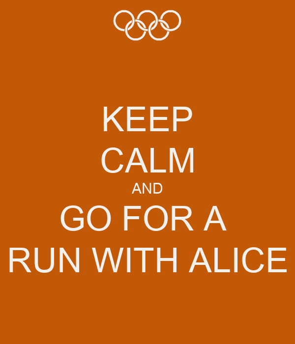KEEP CALM AND GO FOR A  RUN WITH ALICE
