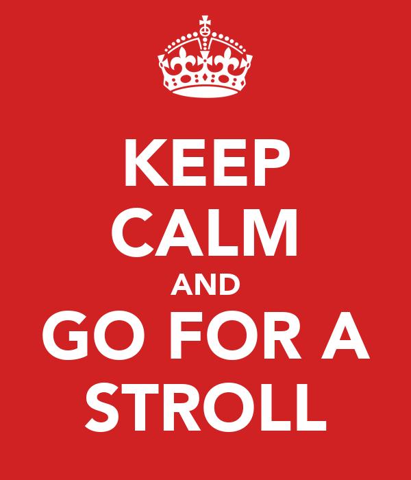 KEEP CALM AND GO FOR A STROLL