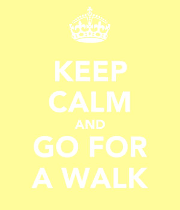 KEEP CALM AND GO FOR A WALK