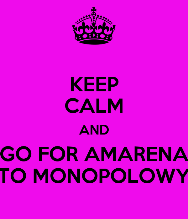 KEEP CALM AND GO FOR AMARENA TO MONOPOLOWY