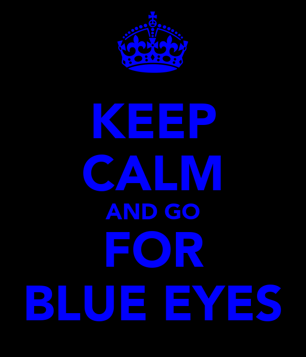 KEEP CALM AND GO FOR BLUE EYES