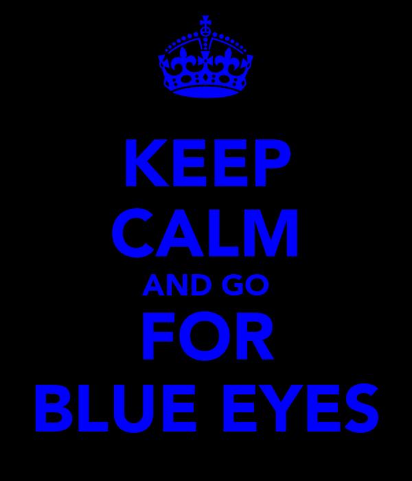 KEEP CALM AND GO FOR BLUE EYES