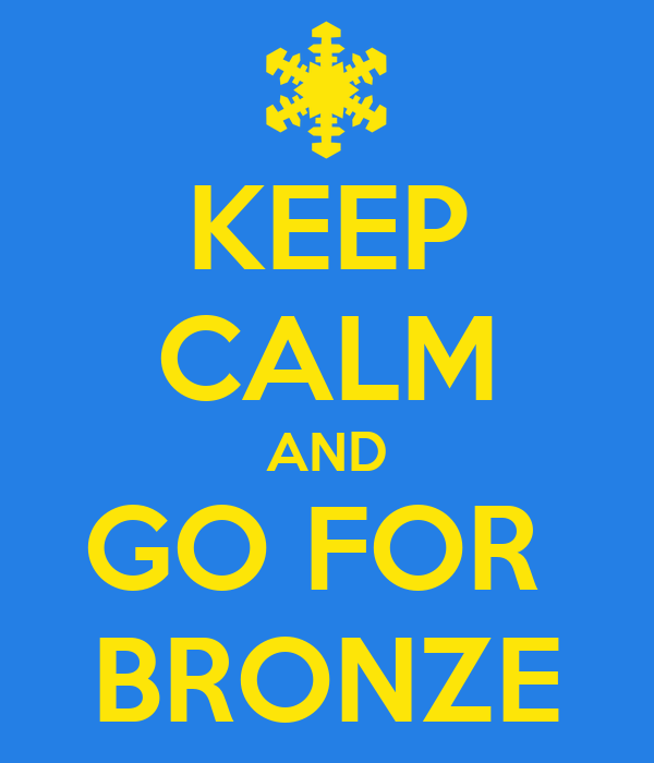 KEEP CALM AND GO FOR  BRONZE