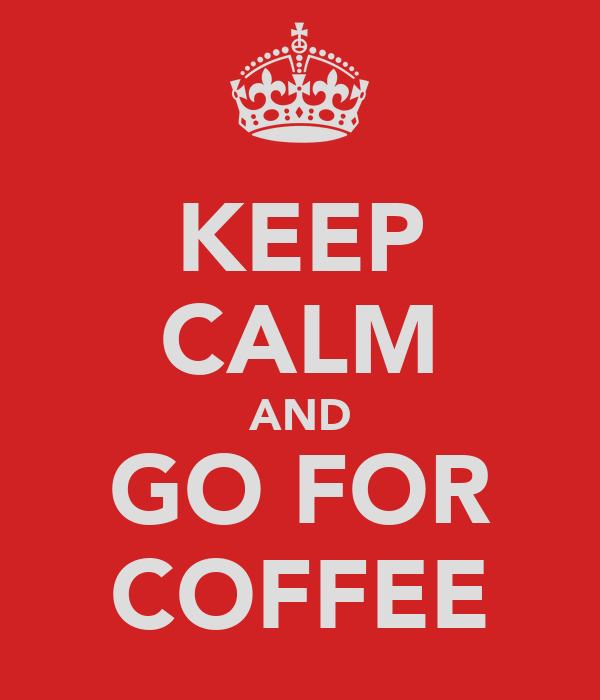 KEEP CALM AND GO FOR COFFEE