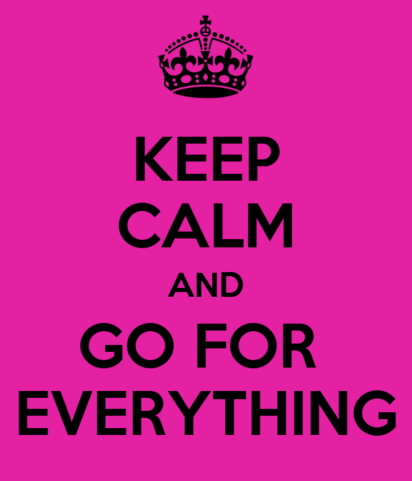 KEEP CALM AND GO FOR  EVERYTHING