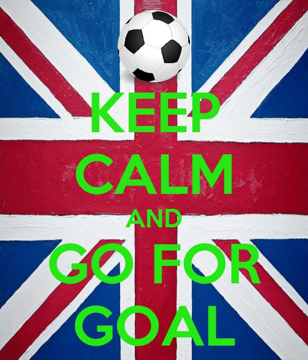 KEEP CALM AND GO FOR GOAL