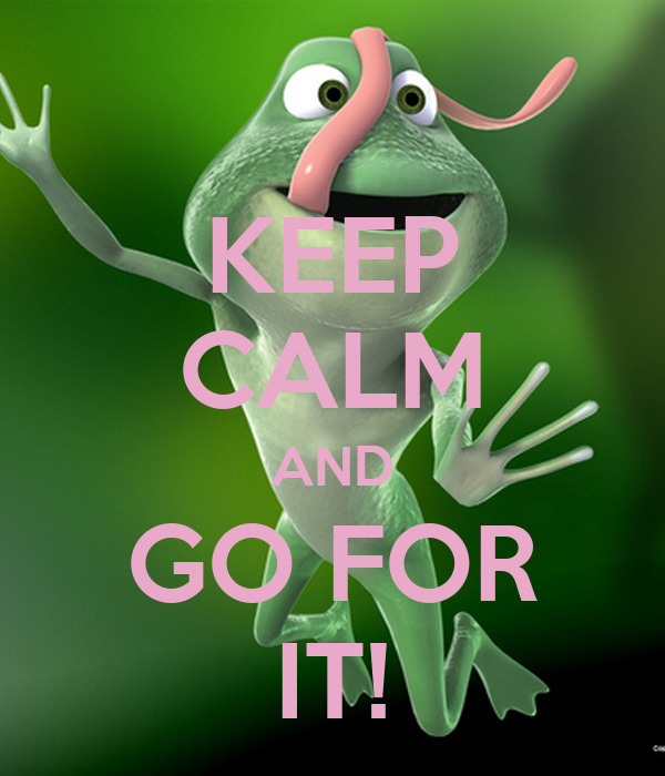 KEEP CALM AND GO FOR IT!
