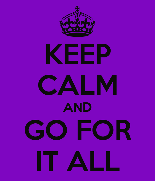 KEEP CALM AND GO FOR IT ALL