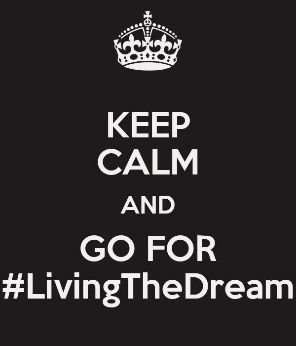 KEEP CALM AND GO FOR #LivingTheDream