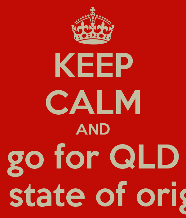 KEEP CALM AND go for QLD  in state of origin